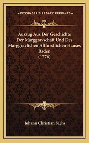 Auszug Aus Der Geschichte Der Marggravschaft Und Des Marggravlichen Altfurstlichen Hauses Baden (1776) af Johann Christian Sachs