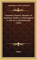 Caracteres, Pensees, Maximes, Et Sentimens, Dediez an Monseigneur Le Duc de La Rochefaucault (1694) af Dupuy