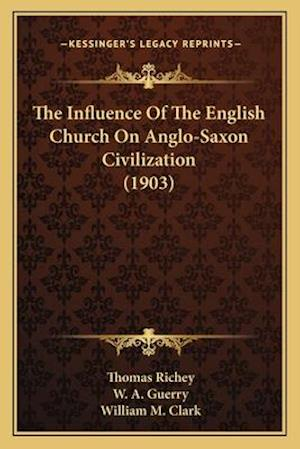 The Influence of the English Church on Anglo-Saxon Civilization (1903) af William M. Clark, W. A. Guerry, Thomas Richey
