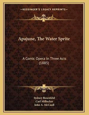Apajune, the Water Sprite af Sydney Rosenfeld, John A. McCaull