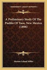 A Preliminary Study of the Pueblo of Taos, New Mexico (1898)a Preliminary Study of the Pueblo of Taos, New Mexico (1898) af Merton Leland Miller