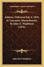 Address, Delivered July 4, 1876, at Lancaster, Massachusetts, by John D. Washburn (1876) af John Davis Washburn