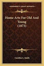 Home Arts for Old and Young (1873) af Caroline L. Smith
