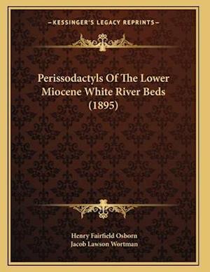 Perissodactyls of the Lower Miocene White River Beds (1895) af Jacob Lawson Wortman, Henry Fairfield Osborn