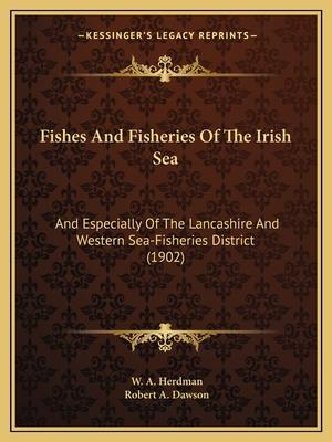 Fishes and Fisheries of the Irish Sea af W. a. Herdman, Robert A. Dawson