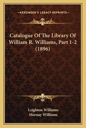Catalogue of the Library of William R. Williams, Part 1-2 (1896) af Mornay Williams, Leighton Williams