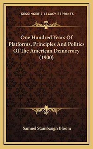 One Hundred Years of Platforms, Principles and Politics of the American Democracy (1900) af Samuel Stambaugh Bloom