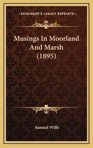 Musings in Moorland and Marsh (1895) af Samuel Wills