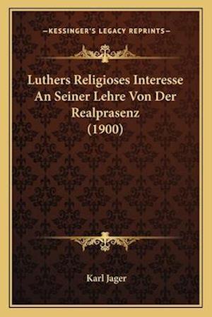 Luthers Religioses Interesse an Seiner Lehre Von Der Realprasenz (1900) af Karl Jager