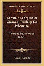 La Vita E Le Opere Di Giovanni Pierluigi Da Palestrina af Giuseppe Cascioli