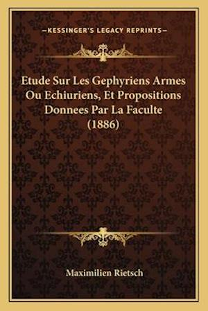 Etude Sur Les Gephyriens Armes Ou Echiuriens, Et Propositions Donnees Par La Faculte (1886) af Maximilien Rietsch
