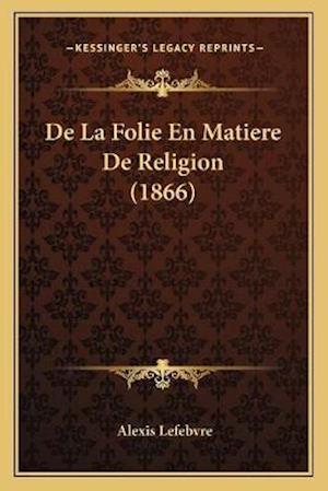 de La Folie En Matiere de Religion (1866) af Alexis Lefebvre
