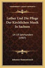 Luther Und Die Pflege Der Kirchlichen Musik in Sachsen af Johannes Rautenstrauch