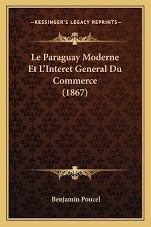 Le Paraguay Moderne Et L'Interet General Du Commerce (1867) af Benjamin Poucel