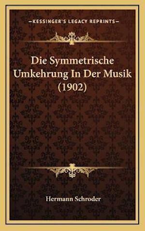 Die Symmetrische Umkehrung in Der Musik (1902) af Hermann Schroder