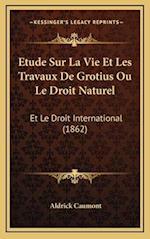 Etude Sur La Vie Et Les Travaux de Grotius Ou Le Droit Naturel af Aldrick Caumont