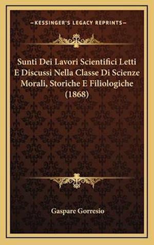 Sunti Dei Lavori Scientifici Letti E Discussi Nella Classe Di Scienze Morali, Storiche E Filiologiche (1868) af Gaspare Gorresio