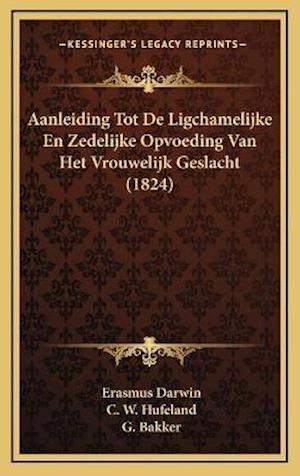 Aanleiding Tot de Ligchamelijke En Zedelijke Opvoeding Van Het Vrouwelijk Geslacht (1824) af Erasmus Darwin, C. W. Hufeland, G. Bakker