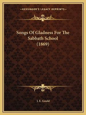 Songs of Gladness for the Sabbath School (1869) af J. E. Gould