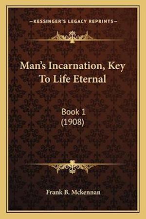 Man's Incarnation, Key to Life Eternal af Frank B. McKennan