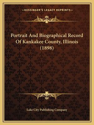 Portrait and Biographical Record of Kankakee County, Illinois (1898) af Lake City Publishing Company
