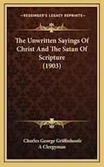 The Unwritten Sayings of Christ and the Satan of Scripture (1903) af Charles George Griffinhoofe, A. Clergyman