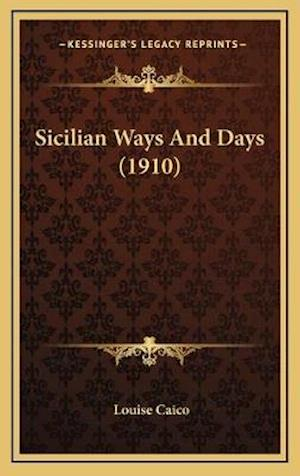 Sicilian Ways and Days (1910) af Louise Caico