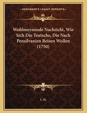 Wohlmeynende Nachricht, Wie Sich Die Teutsche, Die Nach Pensilvanien Reisen Wollen (1750) af L. M.