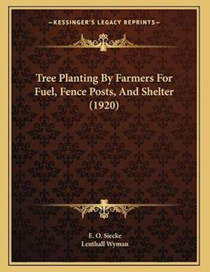Tree Planting by Farmers for Fuel, Fence Posts, and Shelter (1920) af Lenthall Wyman, E. O. Siecke
