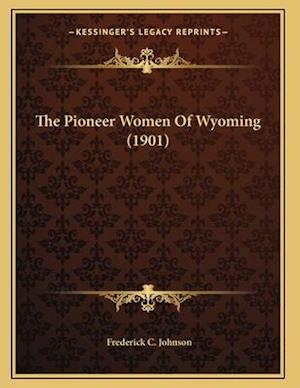 The Pioneer Women of Wyoming (1901) af Frederick C. Johnson