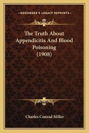 The Truth about Appendicitis and Blood Poisoning (1908) af Charles Conrad Miller