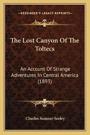 The Lost Canyon of the Toltecs af Charles Sumner Seeley