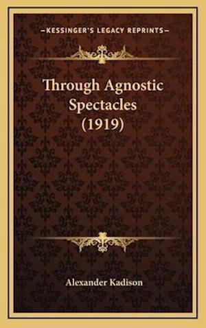 Through Agnostic Spectacles (1919) af Alexander Kadison