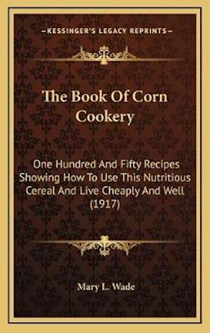 The Book of Corn Cookery af Mary L. Wade