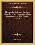 Memoire Sur La Genese Des Eaux Minerales Et Des Emanations Salines Des Groupes Nord Du Caucase (1875) af Jules Francois