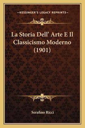 La Storia Dell' Arte E Il Classicismo Moderno (1901) af Serafino Ricci