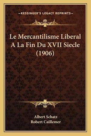 Le Mercantilisme Liberal a la Fin Du XVII Siecle (1906) af Robert Caillemer, Albert Schatz