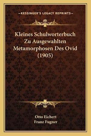 Kleines Schulworterbuch Zu Ausgewahlten Metamorphosen Des Ovid (1905) af Franz Fugner, Otto Eichert