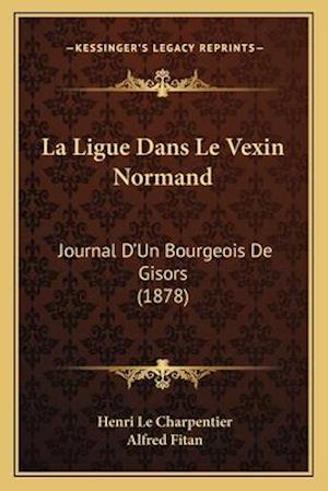 La Ligue Dans Le Vexin Normand af Alfred Fitan, Henri Le Charpentier
