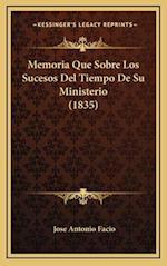 Memoria Que Sobre Los Sucesos del Tiempo de Su Ministerio (1835) af Jose Antonio Facio