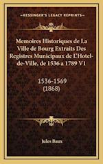 Memoires Historiques de La Ville de Bourg Extraits Des Registres Municipaux de L'Hotel-de-Ville, de 1536 a 1789 V1 af Jules Baux