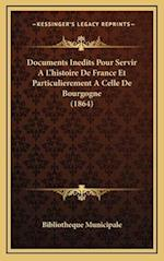 Documents Inedits Pour Servir A L'Histoire de France Et Particulierement a Celle de Bourgogne (1864) af Bibliotheque Municipale