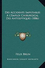 Des Accidents Imputables A L'Emploi Chirurgical Des Antiseptiques (1886) af Felix Brun