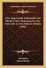 Uber Angewandte Mathematik Und Physik in Ihrer Bedeutung Fur Den Unterricht an Den Hoheren Schulen (1900) af Eduard Riecke, Felix Klein