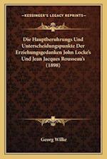 Die Hauptberuhrungs Und Unterscheidungspunkte Der Erziehungsgedanken John Locke's Und Jean Jacques Rousseau's (1898) af Georg Wilke