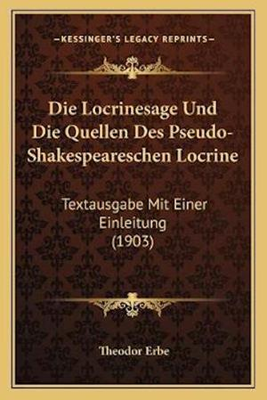 Die Locrinesage Und Die Quellen Des Pseudo-Shakespeareschen Locrine af Theodor Erbe