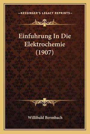 Einfuhrung in Die Elektrochemie (1907) af Willibald Bermbach