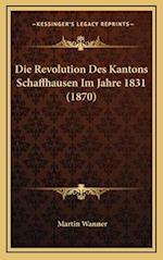 Die Revolution Des Kantons Schaffhausen Im Jahre 1831 (1870) af Martin Wanner