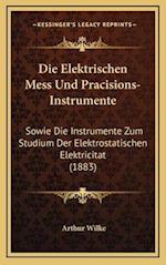 Die Elektrischen Mess Und Pracisions-Instrumente af Arthur Wilke