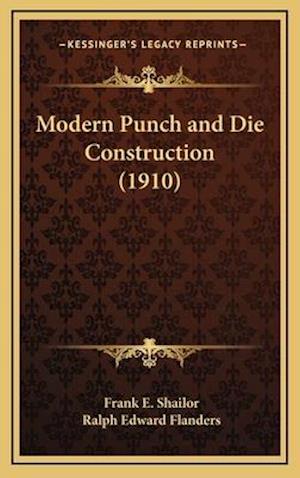 Modern Punch and Die Construction (1910) af Ralph Edward Flanders, Frank E. Shailor